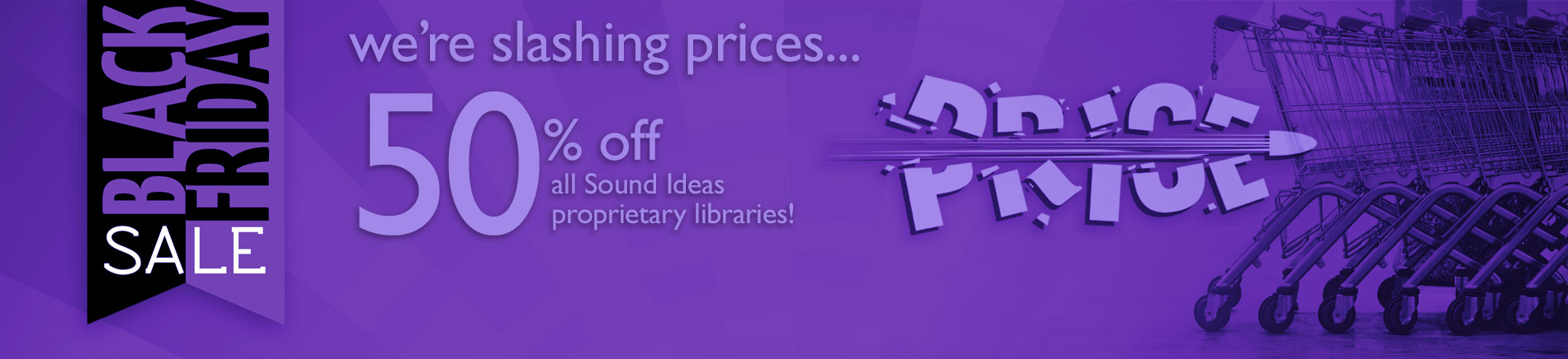 Black Friday Sale - Get 50% off all Sound Ideas Proprietary Libraries! Our Biggest Sale of the Year! Don't miss out!